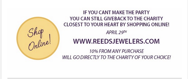Shop Online.  If you can't make the party, you can stillgiveback to the charity closest to your heart by shopping online April 29th at www.reedsjewelers.com. 10% from any purchase will go directly to the charity of your choice!